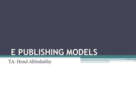 E PUBLISHING MODELS TA: Hend AlHedaithy. Types of E Publishing Models 1.Commercial e publishing 2.Print-on-demand (POD) 3.Subsidy e publishing 4.Self.