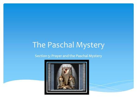 The Paschal Mystery Section 5: Prayer and the Paschal Mystery.
