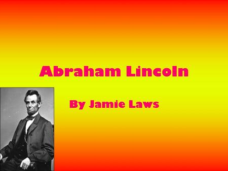 Abraham Lincoln By Jamie Laws. Early Life Abraham Lincoln was born on the 12 th of February 1809. He was the second child of Thomas Lincoln and Nancy.