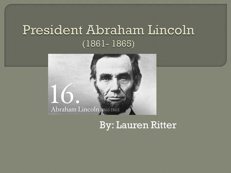 By: Lauren Ritter.  Abraham Lincoln was born near Hodgenville, Kentucky into a poor pioneer family on February 12, 1809. He was 52 when he took office,