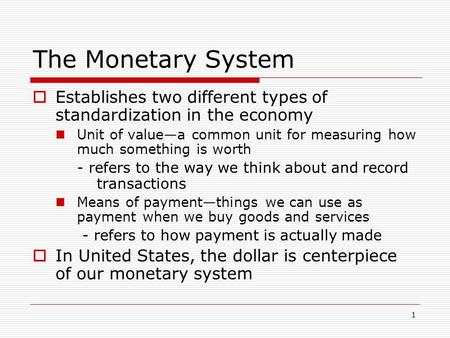 1 The Monetary System  Establishes two different types of standardization in the economy Unit of value—a common unit for measuring how much something.