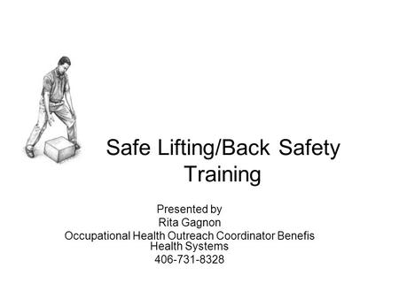 Safe Lifting/Back Safety Training Presented by Rita Gagnon Occupational Health Outreach Coordinator Benefis Health Systems 406-731-8328.