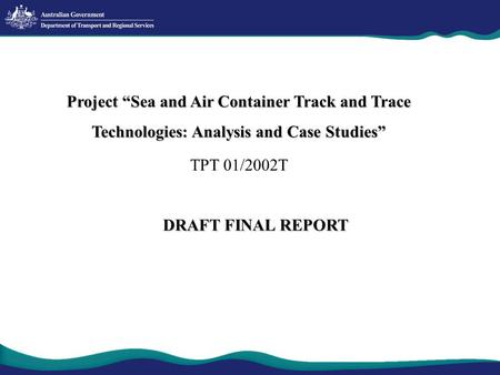 "Project ""Sea and Air Container Track and Trace Technologies: Analysis and Case Studies"" TPT 01/2002T DRAFT FINAL REPORT."