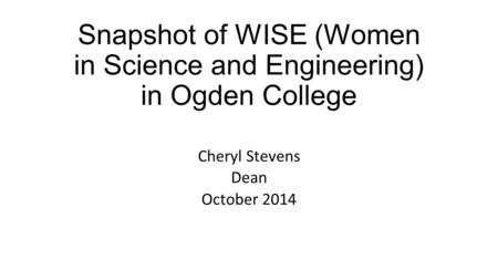 Snapshot of WISE (Women in Science and Engineering) in Ogden College Cheryl Stevens Dean October 2014.