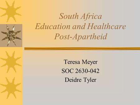 South Africa Education and Healthcare Post-Apartheid Teresa Meyer SOC 2630-042 Deidre Tyler.