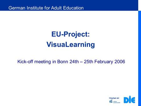 Member of EU-Project: VisuaLearning Kick-off meeting in Bonn 24th – 25th February 2006 Mitglied der German Institute for Adult Education.