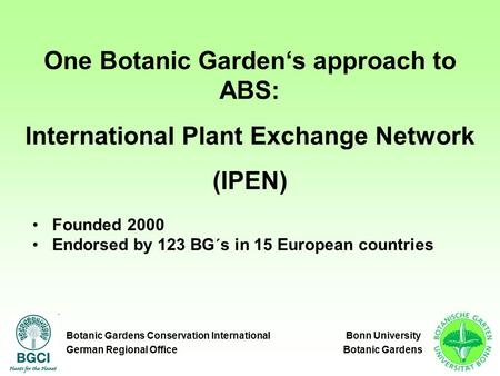 One Botanic Garden's approach to ABS: International Plant Exchange Network (IPEN) Founded 2000 Endorsed by 123 BG´s in 15 European countries Botanic Gardens.