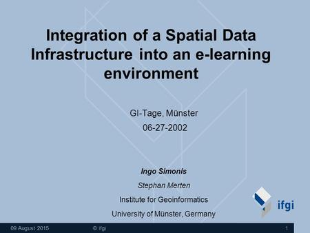 09 August 2015 © ifgi 1 Integration of a Spatial Data Infrastructure into an e-learning environment GI-Tage, Münster 06-27-2002 Ingo Simonis Stephan Merten.