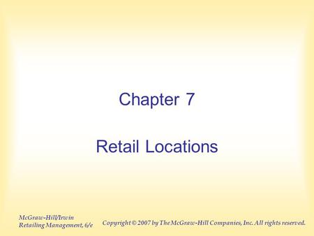 McGraw-Hill/Irwin Retailing Management, 6/e Copyright © 2007 by The McGraw-Hill Companies, Inc. All rights reserved. Chapter 7 Retail Locations.