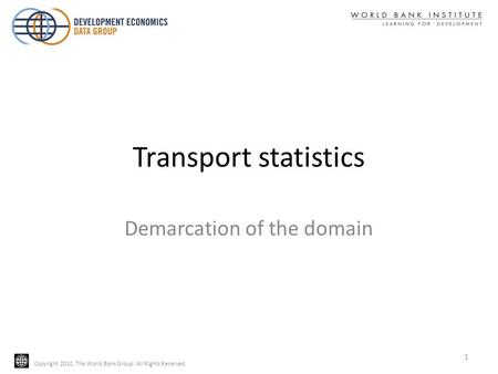 Copyright 2010, The World Bank Group. All Rights Reserved. Transport statistics Demarcation of the domain 1.