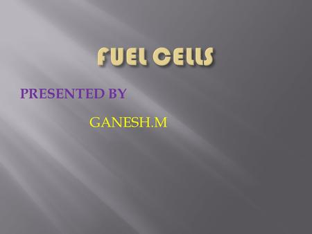FUEL CELLS PRESENTED BY GANESH.M.