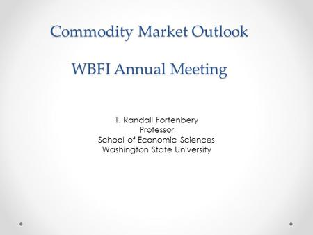 Commodity Market Outlook WBFI Annual Meeting T. Randall Fortenbery Professor School of Economic Sciences Washington State University.