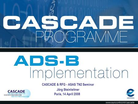 CASCADE From Concept to Implementation SUR Division Meeting Brussels, 17 December 2007 Alex Wandels, Jörg Steinleitner, Sorin Muresean CASCADE Programme.