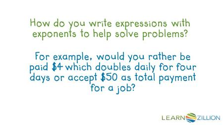 How do you write expressions with exponents to help solve problems? For example, would you rather be paid $4 which doubles daily for four days or accept.