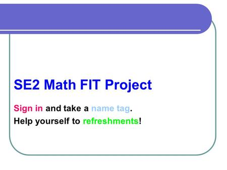 SE2 Math FIT Project Sign in and take a name tag. Help yourself to refreshments!