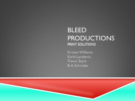 BLEED PRODUCTIONS PRINT SOLUTIONS Kristen Williams Karla Landeros Trevor Stark Erik Schrader.
