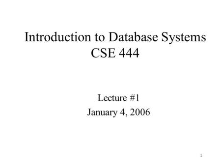 1 Introduction to Database Systems CSE 444 Lecture #1 January 4, 2006.