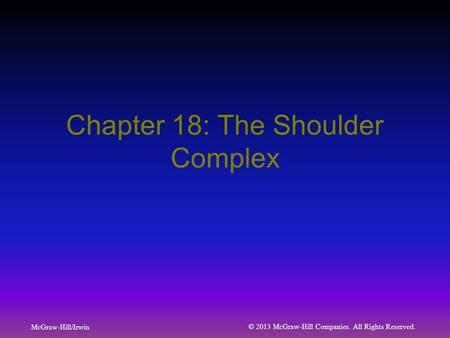 McGraw-Hill/Irwin © 2013 McGraw-Hill Companies. All Rights Reserved. Chapter 18: The Shoulder Complex.