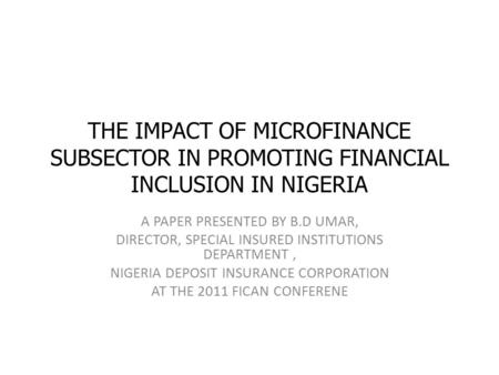 THE IMPACT OF MICROFINANCE SUBSECTOR IN PROMOTING FINANCIAL INCLUSION IN NIGERIA A PAPER PRESENTED BY B.D UMAR, DIRECTOR, SPECIAL INSURED INSTITUTIONS.