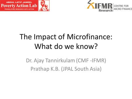 The Impact of Microfinance: What do we know? Dr. Ajay Tannirkulam (CMF -IFMR) Prathap K.B. (JPAL South Asia)