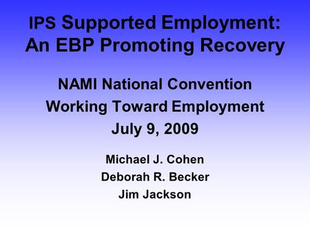 IPS Supported Employment: An EBP Promoting Recovery NAMI National Convention Working Toward Employment July 9, 2009 Michael J. Cohen Deborah R. Becker.