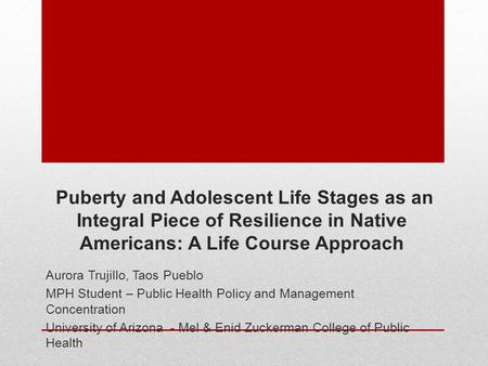 Puberty and Adolescent Life Stages as an Integral Piece of Resilience in Native Americans: A Life Course Approach Aurora Trujillo, Taos Pueblo MPH Student.