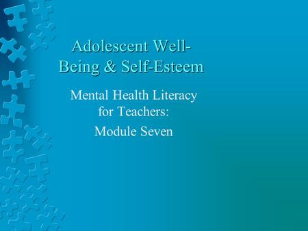Adolescent Well- Being & Self-Esteem Mental Health Literacy for Teachers: Module Seven.