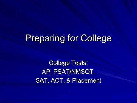 Preparing for College College Tests: AP, PSAT/NMSQT, SAT, ACT, & Placement.