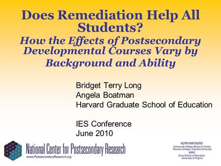 Does Remediation Help All Students? How the Effects of Postsecondary Developmental Courses Vary by Background and Ability Bridget Terry Long Angela Boatman.