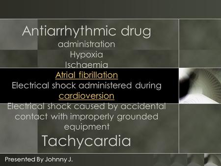 Antiarrhythmic drug administration Hypoxia Ischaemia Atrial fibrillation Electrical shock administered during cardioversion Electrical shock caused by.