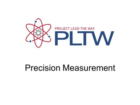 Precision Measurement. Precision Measuring Precision – How close together or repeatable the results are –A precise measuring instrument will give nearly.