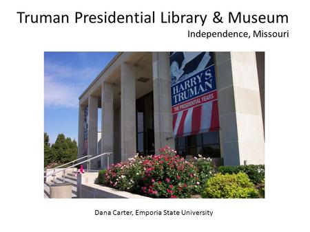Truman Presidential Library & Museum Independence, Missouri Dana Carter, Emporia State University.