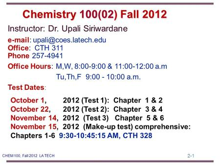 2-1 CHEM 100, Fall 2012 LA TECH Instructor: Dr. Upali Siriwardane   Office: CTH 311 Phone 257-4941 Office Hours: M,W, 8:00-9:00.