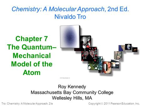 Copyright  2011 Pearson Education, Inc. Tro: Chemistry: A Molecular Approach, 2/e Chapter 7 The Quantum– Mechanical Model of the Atom Roy Kennedy Massachusetts.