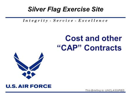 "I n t e g r i t y - S e r v i c e - E x c e l l e n c e Silver Flag Exercise Site Cost and other ""CAP"" Contracts This Briefing is: UNCLASSIFIED."