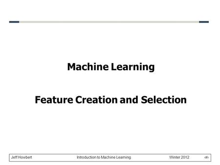 Jeff Howbert Introduction to Machine Learning Winter 2012 1 Machine Learning Feature Creation and Selection.