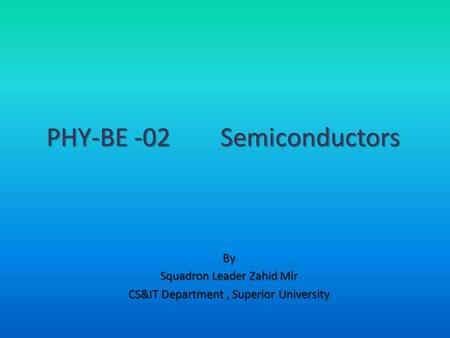 By Squadron Leader Zahid Mir CS&IT Department, Superior University PHY-BE -02 Semiconductors.