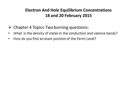 Electron And Hole Equilibrium Concentrations 18 and 20 February 2015  Chapter 4 Topics-Two burning questions: What is the density of states in the conduction.
