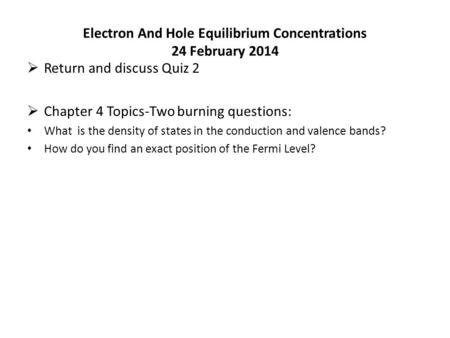 Electron And Hole Equilibrium Concentrations 24 February 2014  Return and discuss Quiz 2  Chapter 4 Topics-Two burning questions: What is the density.