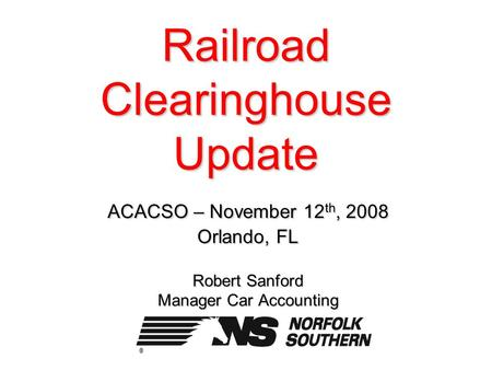 Railroad Clearinghouse Update ACACSO – November 12 th, 2008 Orlando, FL Robert Sanford Manager Car Accounting.