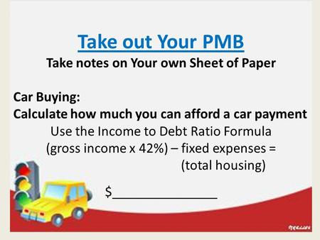 Take out Your PMB Take notes on Your own Sheet of Paper Car Buying: Calculate how much you can afford a car payment Use the Income to Debt Ratio Formula.