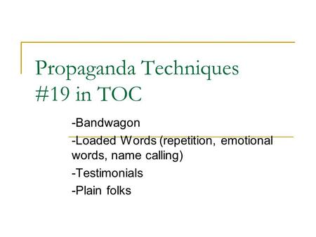 Propaganda Techniques #19 in TOC -Bandwagon -Loaded Words (repetition, emotional words, name calling) -Testimonials -Plain folks.