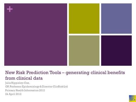 + New Risk Prediction Tools – generating clinical benefits from clinical data Julia Hippisley-Cox, GP, Professor Epidemiology & Director ClinRisk Ltd Primary.