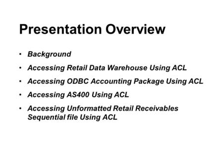 Presentation Overview Background Accessing Retail Data Warehouse Using ACL Accessing ODBC Accounting Package Using ACL Accessing AS400 Using ACL Accessing.