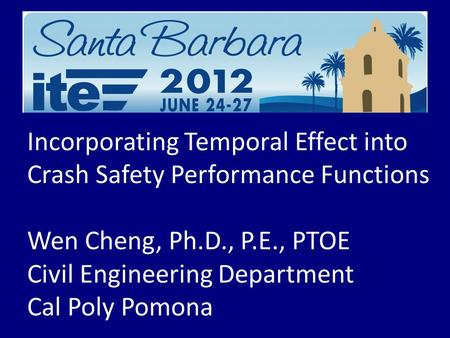 Incorporating Temporal Effect into Crash Safety Performance Functions Wen Cheng, Ph.D., P.E., PTOE Civil Engineering Department Cal Poly Pomona.
