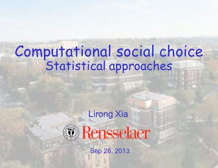 Sep 26, 2013 Lirong Xia Computational social choice Statistical approaches.