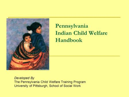 Pennsylvania Indian Child Welfare Handbook Developed By The Pennsylvania Child Welfare Training Program University of Pittsburgh, School of Social Work.