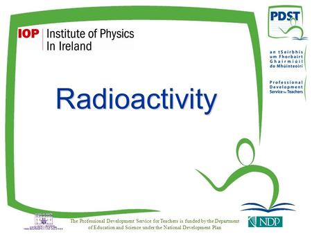 Radioactivity The Professional Development Service for Teachers is funded by the Department of Education and Science under the National Development Plan.