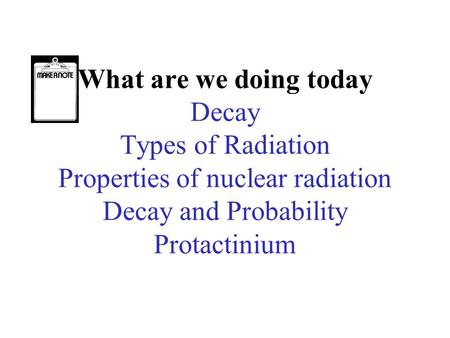 What are we doing today Decay Types of Radiation Properties of nuclear radiation Decay and Probability Protactinium.