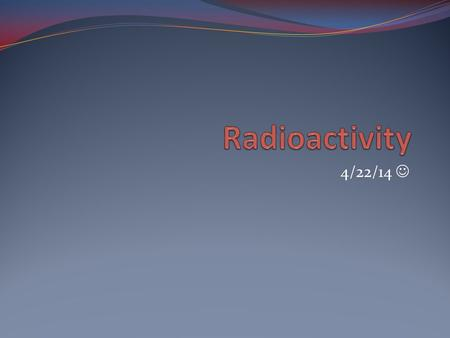 "4/22/14. Do Now (4/22/14) (7 minutes): What are some words and images that come to mind when you hear the word ""radioactivity""? Define: Atomic Number."